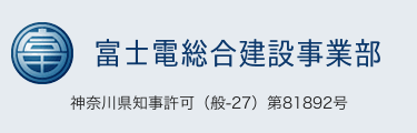富士電総合建設事業部 神奈川県知事許可(般-27)第81892号